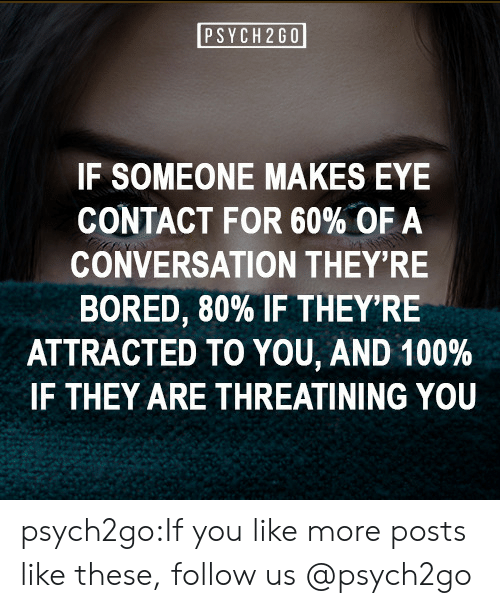 Psych: PSYCH 2G0  IF SOMEONE MAKES EYE  CONTACT FOR 60% OF A  CONVERSATION THEY'RE  BORED, 80% IF THEY'RE  ATTRACTED TO YOU, AND 100 %  IF THEY ARE THREATINING YOU psych2go:If you like more posts like these, follow us @psych2go