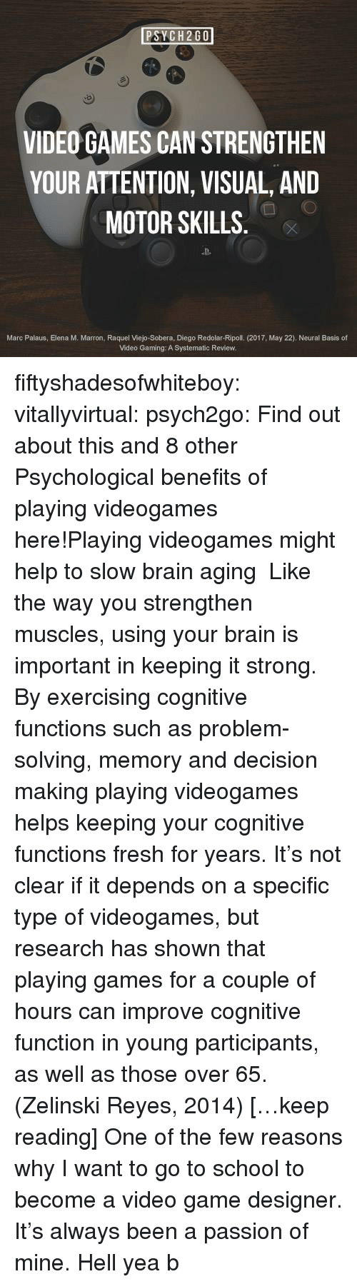 Marces: PSYCH2GO  VIDEO GAMES CAN STRENGTHEN  YOUR ATTENTION, VISUAL, AND  MOTOR SKILLS  D-  Marc Palaus, Elena M. Marron, Raquel Viejo-Sobera, Diego Redolar-Ripoll. (2017, May 22). Neural Basis of  Video Gaming: A Systematic Review. fiftyshadesofwhiteboy:  vitallyvirtual:  psych2go:  Find out about this and 8 other Psychological benefits of playing videogames here!Playing videogames might help to slow brain aging   Like the way you strengthen muscles, using your brain is important in keeping it strong. By exercising cognitive functions such as problem-solving, memory and decision making playing videogames helps keeping your cognitive functions fresh for years. It's not clear if it depends on a specific type of videogames, but research has shown that playing games for a couple of hours can improve cognitive function in young participants, as well as those over 65. (Zelinski  Reyes, 2014) […keep reading]  One of the few reasons why I want to go to school to become a video game designer. It's always been a passion of mine.  Hell yea b