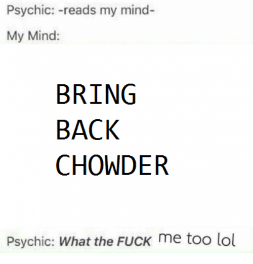 Dank, Fucking, and Lol: Psychic  reads my mind  My Mind:  BRING  BACK  CHOWDER  Psychic: What the FucK me too lol