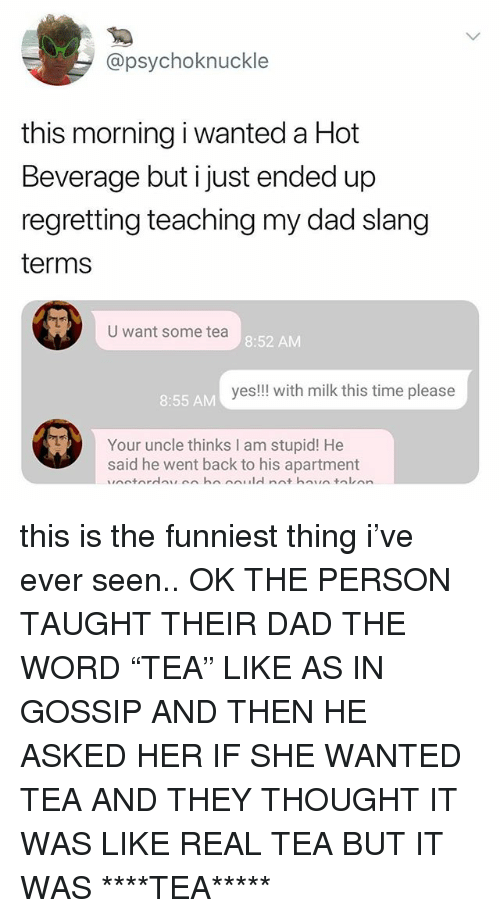 "Dad, Time, and Word: @psychoknuckle  this morning i wanted a Hot  Beverage but i just ended up  regretting teaching my dad slang  terms  U want some tea  8:52 AM  yes!!! with milk this time please  8:55 AM  Your uncle thinks I am stupid! He  said he went back to his apartment this is the funniest thing i've ever seen.. OK THE PERSON TAUGHT THEIR DAD THE WORD ""TEA"" LIKE AS IN GOSSIP AND THEN HE ASKED HER IF SHE WANTED TEA AND THEY THOUGHT IT WAS LIKE REAL TEA BUT IT WAS ****TEA*****"