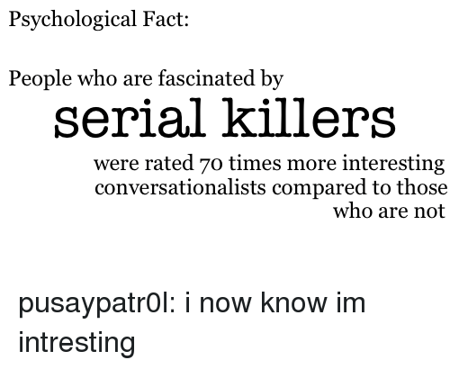 Intresting: Psychological Fact:  People who are fascinated by  serial killers  were rated 7o times more interesting  conversationalists compared to those  who are not pusaypatr0l:   i now know im intresting