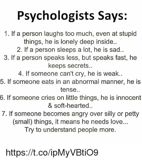Love, Memes, and Petty: Psychologists Says:  1. If a person laughs too much, even at stupid  things, he is lonely deep inside..  2. If a person sleeps a lot, he is sad.  3. If a person speaks less, but speaks fast, he  keeps secrets.  4. If someone can't cry, he is weak..  5. If someone eats in an abnormal manner, he is  tense..  6.  If someone cries on little things, he is innocent  & soft-hearted.  7. If someone becomes angry over silly or petty  (small) things, it means he needs love...  Try to understand people more. https://t.co/ipMyVBtiO9