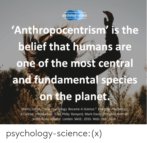 """Sage: psychology-science  Anthropocentrism' is the  belief that humans are  one of the most central  and fundamental species  on the planet  A Concise Introduction. Edst philip Banyard, Mark Davies christine Norman  atts, Si  Became A Science."""" E  and Belinda  London SAGE. 2010. Web. Feb. 2018 psychology-science:(x)"""