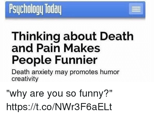 "you so funny: Psychology Today  Thinking about Death  and Pain Makes  People Funnier  Death anxiety may promotes humor  creativity ""why are you so funny?"" https://t.co/NWr3F6aELt"