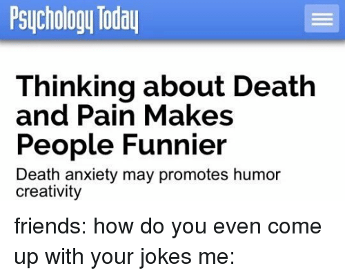 death-and-pain: Psychology Today  Thinking about Death  and Pain Makes  People Funnier  Death anxiety may promotes humor  creativity friends: how do you even come up with your jokes me: