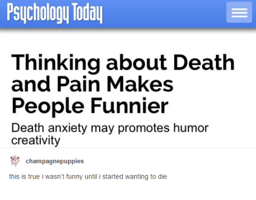death-and-pain: Psychology Today  Thinking about Death  and Pain Makes  People Funnier  Death anxiety may promotes humor  creativity  Champagne puppies  this is true i wasn't funny until i started wanting to die