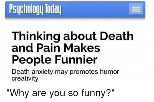 "you so funny: Psychology Today  Thinking about Death  and Pain Makes  People Funnier  Death anxiety may promotes humor  creativity ""Why are you so funny?"""