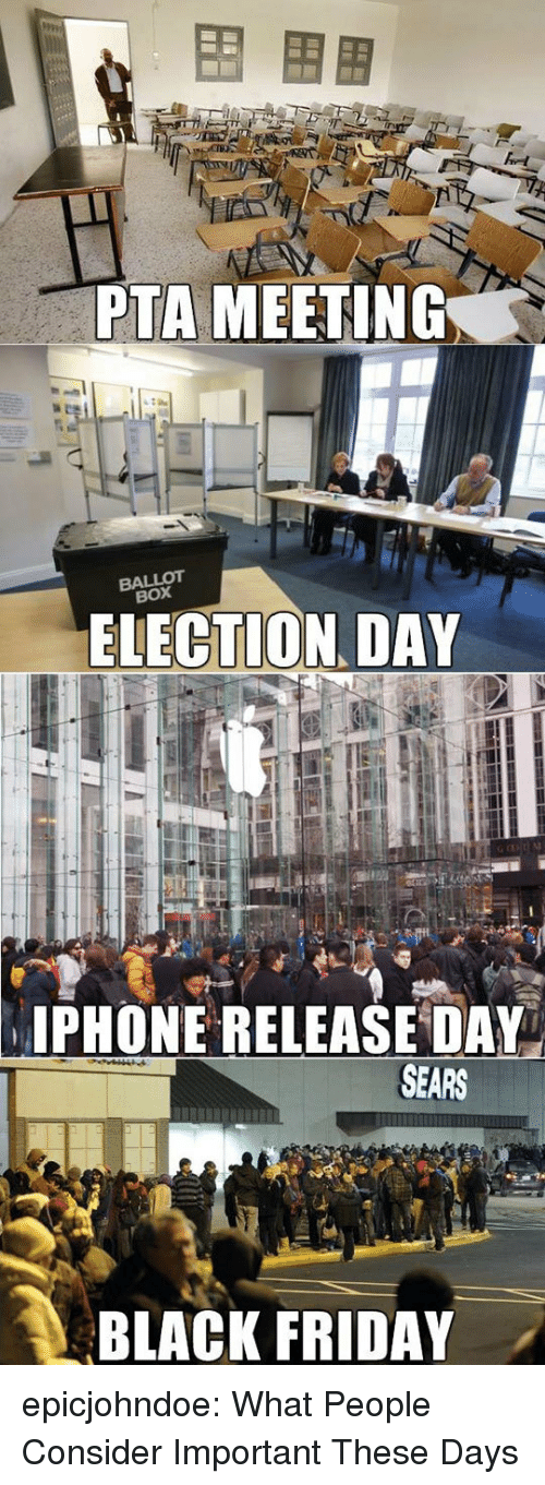 Black Friday, Friday, and Phone: PTA MEETING  BALLOT  BOX  ELECTION DAY  PHONE RELEASE DAY  SEARS  BLACK FRIDAY . epicjohndoe:  What People Consider Important These Days