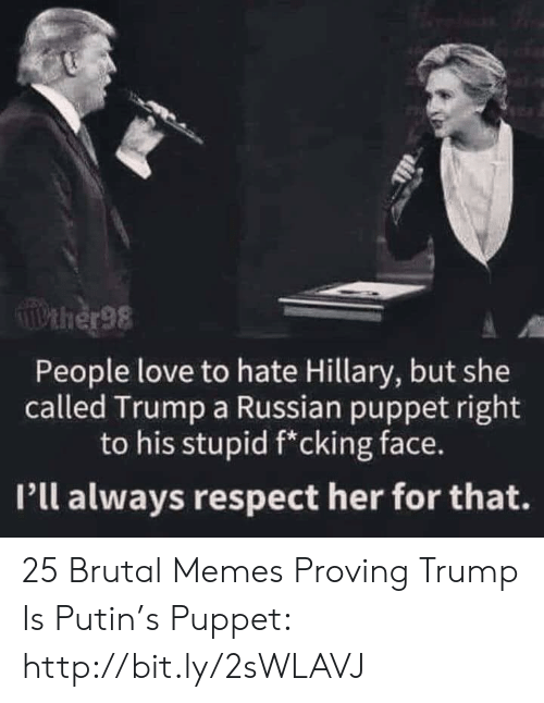 Putin: Pther98  People love to hate Hillary, but she  called Trump a Russian puppet right  to his stupid f*cking face.  Pll always respect her for that. 25 Brutal Memes Proving Trump Is Putin's Puppet: http://bit.ly/2sWLAVJ
