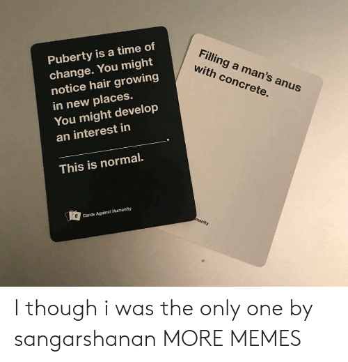 Cards Against Humanity, Dank, and Memes: Puberty is a time of  change. You might  notice hair growing  in new places.  You might develop  an interest in  Filling a man's anus  with concrete.  This is normal.  6  Cards Against Humanity I though i was the only one by sangarshanan MORE MEMES