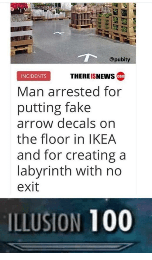 Labyrinth: @pubity  THEREISNEws ca  INCIDENTS  Man arrested for  putting fake  arrow decals on  the floor in IKEA  and for creating a  labyrinth with no  exit  ILLUSION 100