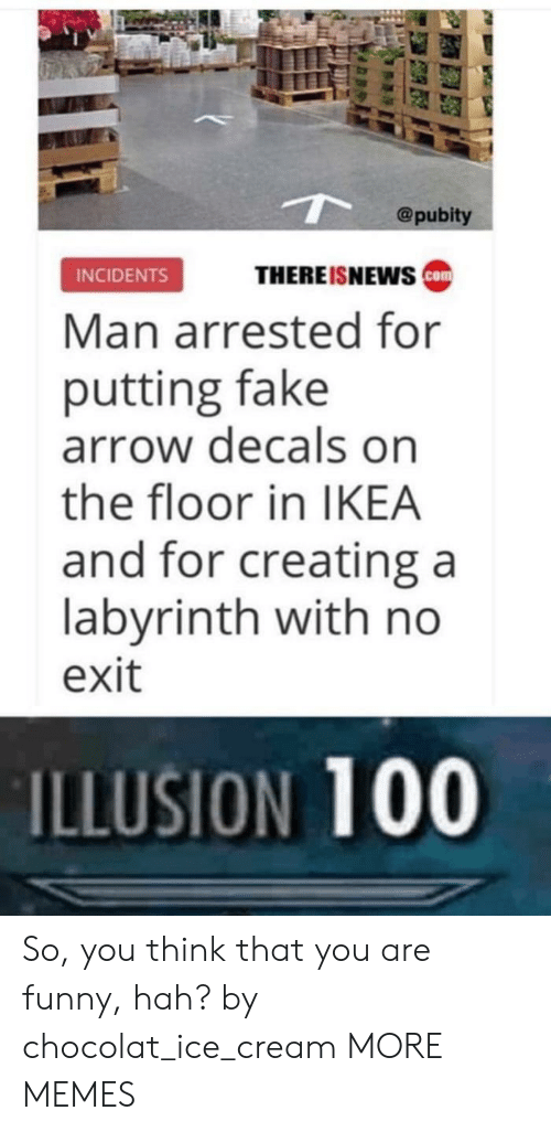 Anaconda, Dank, and Fake: @pubity  THEREISNEws ca  INCIDENTS  Man arrested for  putting fake  arrow decals on  the floor in IKEA  and for creating a  labyrinth with no  exit  ILLUSION 100 So, you think that you are funny, hah? by chocolat_ice_cream MORE MEMES
