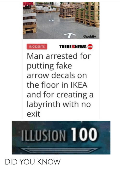 Anaconda, Fake, and Ikea: @pubity  THEREISNEwS com  INCIDENTS  Man arrested for  putting fake  arrow decals on  the floor in IKEA  and for creating a  labvrinth with no  exit  ILLUSION 100 DID YOU KNOW