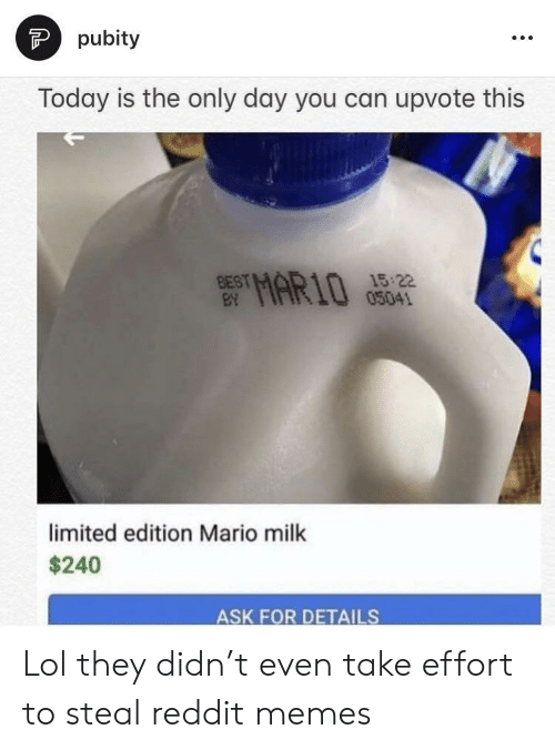 Reddit Memes: pubity  Today is the only day you can upvote this  15 22  05041  BEST  limited edition Mario milk  $240  ASK FOR DETAILS Lol they didn't even take effort to steal reddit memes