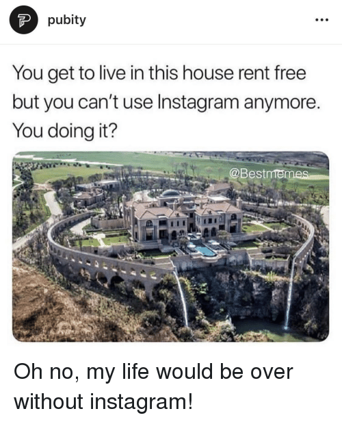 Instagram, Life, and Free: pubity  You get to live in this house rent free  but you can't use Instagram anymore.  You doing it?  @Bestmen Oh no, my life would be over without instagram!