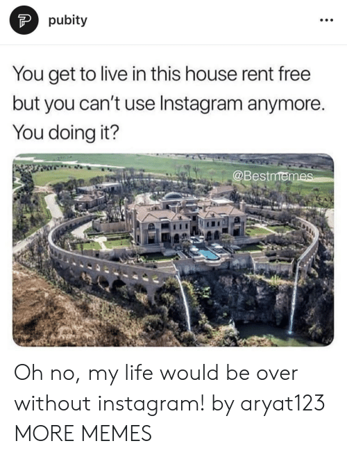 Dank, Instagram, and Life: pubity  You get to live in this house rent free  but you can't use Instagram anymore.  You doing it?  @Bestmen Oh no, my life would be over without instagram! by aryat123 MORE MEMES