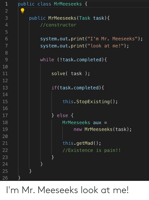 "Pain, Programmer Humor, and Class: public class MrMeeseeks {  2  public MrMeeseeks(Task task){  4  //constructor  5  system.out.print(""I'm Mr. Meeseeks"");  system.out.print(""look at me!"");  while (!task.completed){  10  solve task );  11  12  if(task.completed){  13  14  this.StopExisting();  15  16  } else {  17  MrMeeseeks aux =  18  new MrMeeseeks(task);  19  20  this.getMad ();  21  //Existence is pain!!  22  }  23  24  }  25  }  26  LO  ON  ос I'm Mr. Meeseeks look at me!"