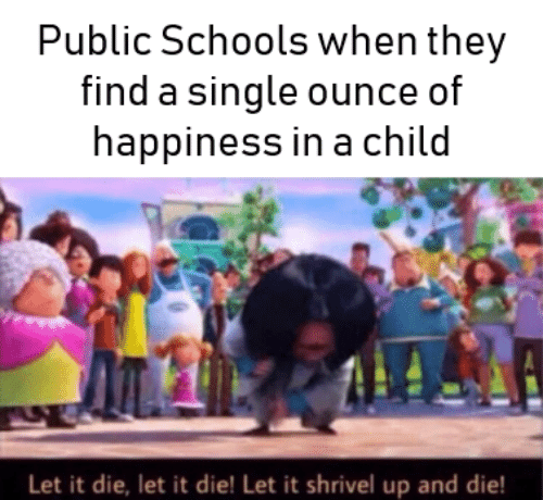 ounce: Public Schools when they  find a single ounce of  happiness in a child  Let it die, let it die! Let it shrivel up and die!