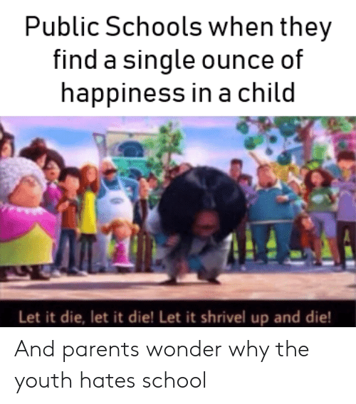 ounce: Public Schools when they  find a single ounce of  happiness in a child  Let it die, let it die! Let it shrivel up and die! And parents wonder why the youth hates school
