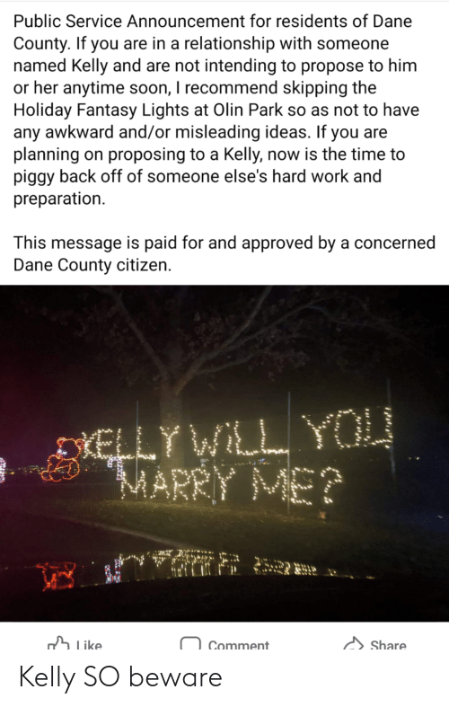 holiday: Public Service Announcement for residents of Dane  County. If you are in a relationship with someone  named Kelly and are not intending to propose to him  or her anytime soon, I recommend skipping the  Holiday Fantasy Lights at Olin Park so as not to have  any awkward and/or misleading ideas. If you are  planning on proposing to a Kelly, now is the time to  piggy back off of someone else's hard work and  preparation.  This message is paid for and approved by a concerned  Dane County citizen.  DIELLY WILL YOU  MARRY ME?  h Like  Share  Comment Kelly SO beware