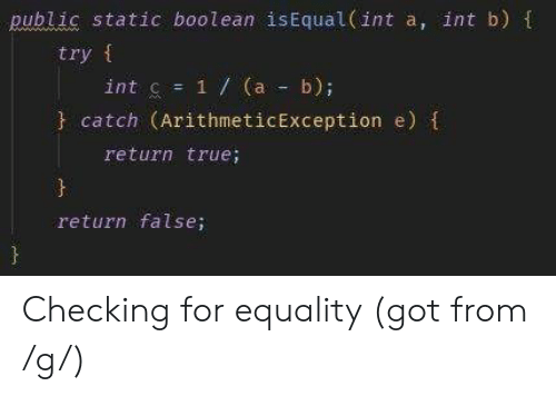 boolean: public static boolean isEqual (int a, int b) t  try f  int c = 1 / (a-b);  catch (ArithmeticException e)  return true;  return false; Checking for equality (got from /g/)