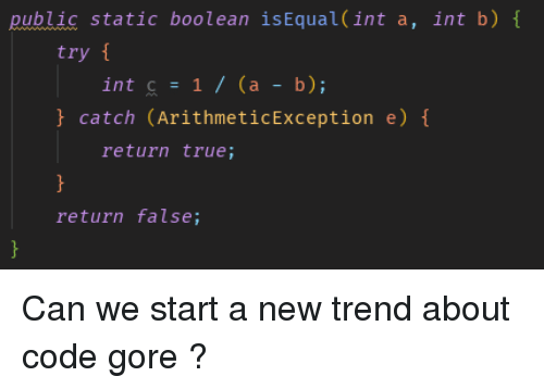 boolean: public static boolean isEqual (int a, int b)  try  int c = 1 / (a-b);  catch (ArithmeticException e)  return true;  return false; Can we start a new trend about code gore ?