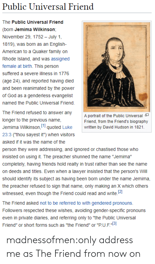 "private: Public Universal Friend  The Public Universal Friend  (born Jemima Wilkinson;  November 29, 1752 – July 1,  1819), was born as an English-  American to a Quaker family on  Rhode Island, and was assigned  female at birth. This person  suffered a severe illness in 1776  (age 24), and reported having died  and been reanimated by the power  of God as a genderless evangelist  named the Public Universal Friend.  The Friend refused to answer any  A portrait of the Public Universal a  longer to the previous name,  Friend, from the Friend's biography  Jemima Wilkinson, (1 quoted Luke  written by David Hudson in 1821.  23:3 (""thou sayest it"") when visitors  asked if it was the name of the  person they were addressing, and ignored or chastised those who  insisted on using it. The preacher shunned the name ""Jemima""  completely, having friends hold realty in trust rather than see the name  on deeds and titles. Even when a lawyer insisted that the person's Will  should identify its subject as having been born under the name Jemima,  the preacher refused to sign that name, only making an X which others  witnessed, even though the Friend could read and write.2)  The Friend asked not to be referred to with gendered pronouns.  Followers respected these wishes, avoiding gender-specific pronouns  even in private diaries, and referring only to ""the Public Universal  Friend"" or short forms such as ""the Friend"" or ""P.U.F.""3] madnessofmen:only address me as The Friend from now on"