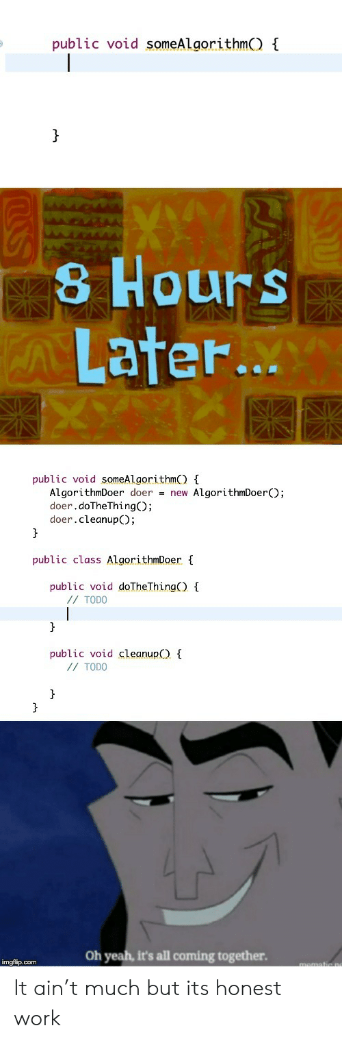 Yeah, Work, and Com: public void someAlgorithmC) {  }  8 Hours  ALater...  public void someAlgorithmO E  AlgorithmDoer doer = new AlgorithmDoerO;  doer.doTheThing();  doer.cleanup();  public class AlgorithmDoer {  public void doTheThing)  // TODO  }  public void cleanup  //TODO  }  }  Oh yeah, it's all coming together  imgflip.com It ain't much but its honest work