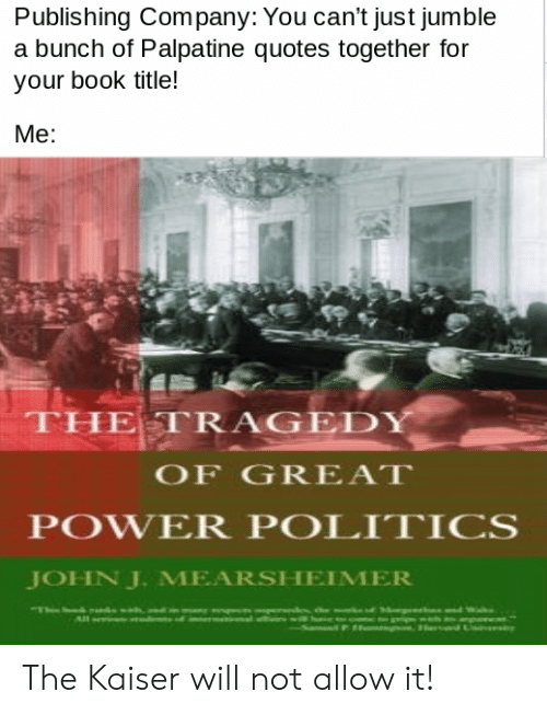 Politics, Book, and Kaiser: Publishing Company: You can't just jumble  a bunch of Palpatine quotes together for  your book title!  Мe:  THE TRAGEDY  OF GREAT  POWER POLITICS  JOHN J. MEARSHEIMER  Th paek  AlRl The Kaiser will not allow it!