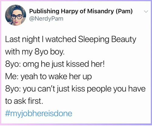 Memes, Omg, and Sleeping Beauty: Publishing Harpy of Misandry (Pam)  @NerdyPam  v  Last night l watched Sleeping Beauty  with my 8yo boy  8yo: omg he just kissed her!  Me: yeah to wake her up  8yo: you can't just kiss people you have  to ask first.