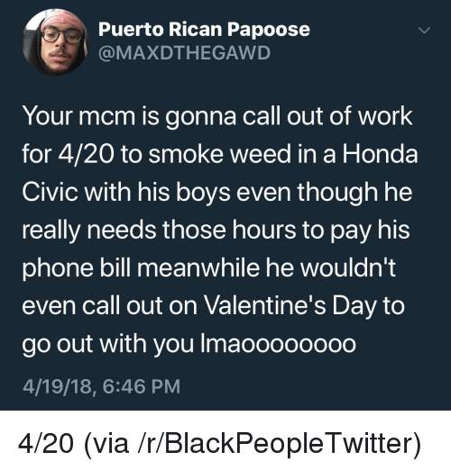 puerto rican: Puerto Rican Papoose  @MAXDTHEGAWD  Your mcm is gonna call out of work  for 4/20 to smoke weed in a Honda  Civic with his boys even though he  really needs those hours to pay his  phone bill meanwhile he wouldn't  even call out on Valentine's Day to  go out with you Imaoooooo0o  4/19/18, 6:46 PM <p>4/20 (via /r/BlackPeopleTwitter)</p>