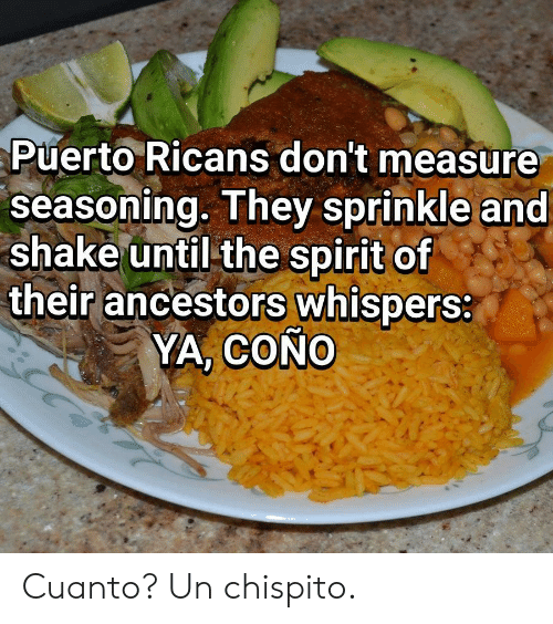 Sprinkle: Puerto Ricans don't measure  seasoning. They sprinkle and  shake until the spirit of  their ancestors whispers:  YA, COÑO Cuanto? Un chispito.