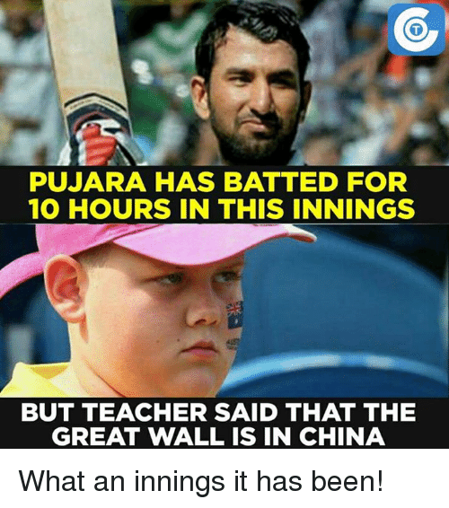 the-great-wall: PUJARA HAS BATTED FOR  10 HOURS IN THIS INNINGS  BUT TEACHER SAID THAT THE  GREAT WALL IS IN CHINA What an innings it has been!