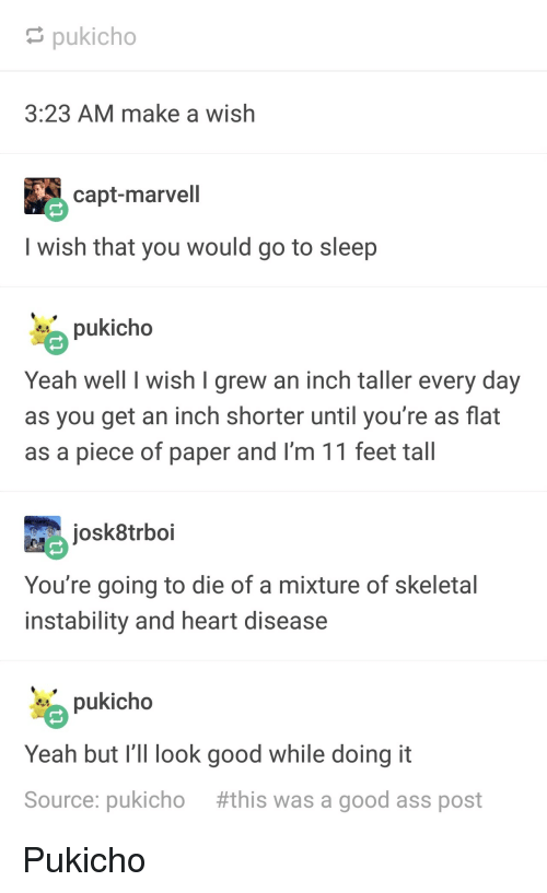 marvell: pukicho  3:23 AM make a wish  capt-marvell  I wish that you would go to sleep  pukicho  Yeah well I wish I grew an inch taller every day  as you get an inch shorter until you're as flat  as a piece of paper and I'm 11 feet tall  josk8trboi  You're going to die of a mixture of skeletal  instability and heart disease  pukicho  Yeah but I' look good while doing it  Source: pukicho #this was a good ass post Pukicho