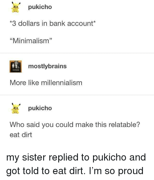 """minimalism: pukicho  3 dollars in bank account*  """"Minimalism""""  32  mostlybrains  More like millennialism  pukicho  Who said you could make this relatable?  eat dirt my sister replied to pukicho and got told to eat dirt. I'm so proud"""
