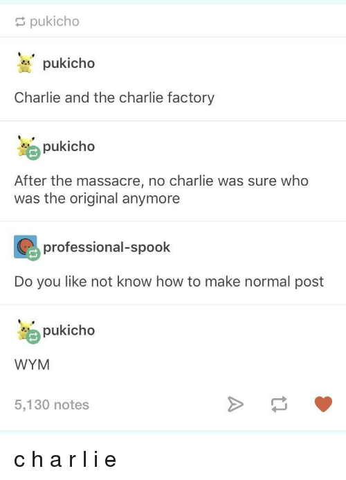 Charlie, How To, and How: pukicho  pukicho  Charlie and the charlie factory  pukicho  After the massacre, no charlie was sure who  was the original anymore  professional-spook  Do you like not know how to make normal post  pukicho  WYM  5,130 notes c h a r l i e