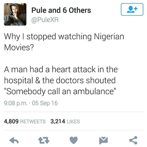 "nigerian: Pule and 6 Others  @PuleXR  Why I stopped watching Nigerian  Movies?  A man had a heart attack in the  hospital & the doctors shouted  ""Somebody call an ambulance""  9:08 p.m. · 05 Sep 16  4,809 RETWEETS 3,214 LIKES"