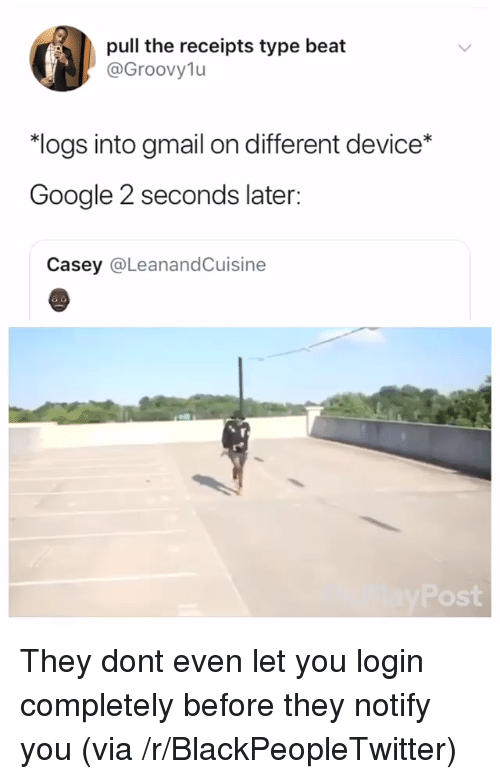 """Blackpeopletwitter, Google, and Gmail: pull the receipts type beat  @Groovylu  """"logs into gmail on different device*  Google 2 seconds later:  Casey @LeanandCuisine  ost They dont even let you login completely before they notify you (via /r/BlackPeopleTwitter)"""
