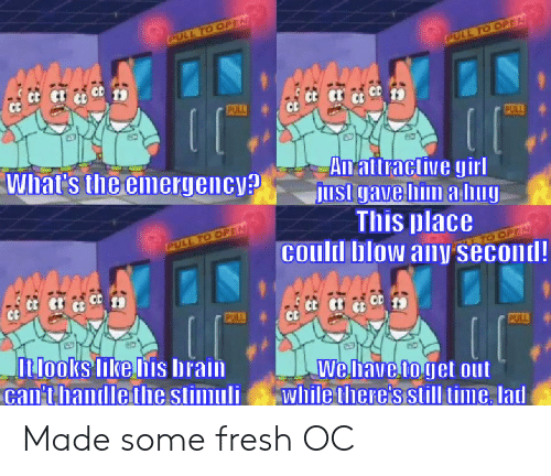 Fresh, SpongeBob, and Brain: PULL TO OPEN  PULL TO OPEN  PULL  PULL  What's the emergency?  An attractive girl  Just gave him a hug  This place  Conld blow any second!  PULL TO OPEN  EN  PULL  PULL  looks like his brain.  Gan'thandlethe stimuli  We have to get out  while there's still time, lad Made some fresh OC