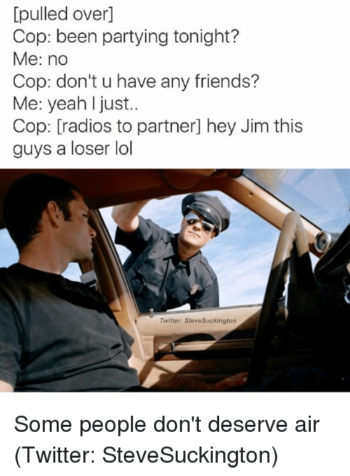 Friends, Lol, and Twitter: [pulled over]  Cop: been partying tonight?  Me: no  Cop: don't u have any friends?  Me: yeah I just..  Cop: [radios to partner] hey Jim this  guys a loser lol  Twitter: SteveSuckington Some people don't deserve air (Twitter: SteveSuckington)