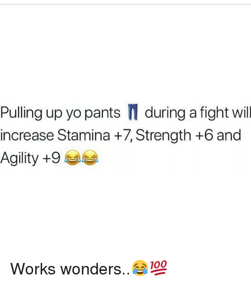 Stamina: Pulling up yo pants during a fight will  increase Stamina +7, Strength +6 and  Agility +9 Works wonders..😂💯