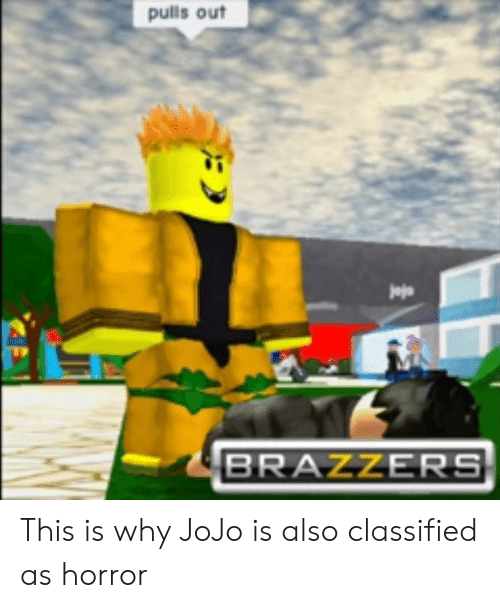 Brazzers, Jojo, and Horror: pulls out  jajo  BRAZZERS This is why JoJo is also classified as horror