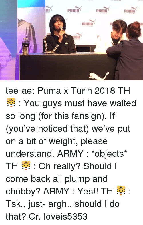 plump: Puma  pumn  PUmO  mn tee-ae:  Puma x Turin 2018  TH 🐯 :   You guys must have waited so long (for this fansign). If (you've noticed that) we've put on a bit of weight, please understand.  ARMY :   *objects*  TH 🐯 :   Oh really? Should I come back all plump and chubby?  ARMY :   Yes!!  TH 🐯 :   Tsk.. just- argh.. should I do that?   Cr. loveis5353