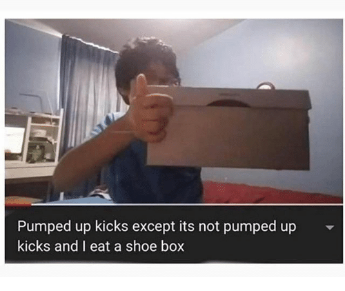 Box, Shoe, and Pumped Up Kicks: Pumped up kicks except its not pumped up  kicks and I eat a shoe box