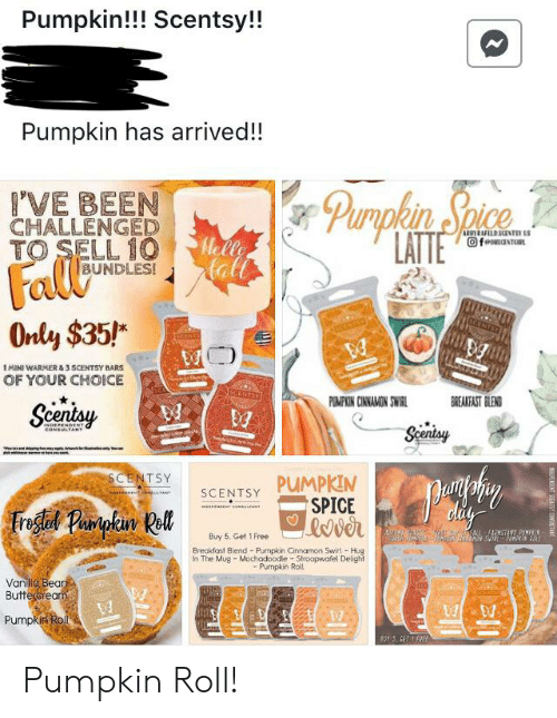 Fall, Breakfast, and Free: Pumpkin!!! Scentsy!!  Pumpkin has arrived!!  Purplen Spice  LATTE  VE BEEN  CHALLENGED  TO SELL 10  ARRYRAFLD SCENTSY S  OfeousaNTR  Helle  all  Fall  Only $35!  BUNDLES!  NTSY  1MINI WARMER & 3 SCENTSY BARS  OF YOUR CHOICE  BREAKFAST BLEND  PEMPIN CINNAMON SWIRL  Scentsy  INDEPENGERT  coNSULTANT  Spentsy  SCENTSY  PUMPKIN  SPICE  SCENTSY  isesidnnHE  TANT  didy  Freglad Parpkin Rll  AW  AFAMSTANS PUMN  Buy 5, Get 1 Free  Breakfast Blend Pumpkin Cinnamon Swirl Hug  In The Mug- Mochadoodle Stroopwafel Delight  Pumpkin Roll  Vanilla Bean  Butteraream  Pumpkin Roll  BUY 3, SET IFREE  SEENT SUENTSY CONGTAND Pumpkin Roll!