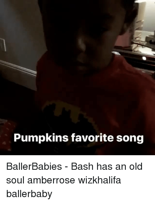 An Old Soul: Pumpkins favorite song BallerBabies - Bash has an old soul amberrose wizkhalifa ballerbaby