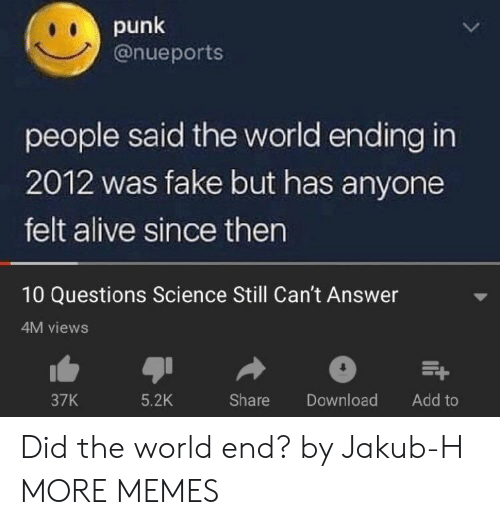 Alive, Dank, and Fake: punk  @nueports  people said the world ending in  2012 was fake but has anyone  felt alive since then  10 Questions Science Still Can't Answer  4M views  37K  5.2K  Share Download Add to Did the world end? by Jakub-H MORE MEMES