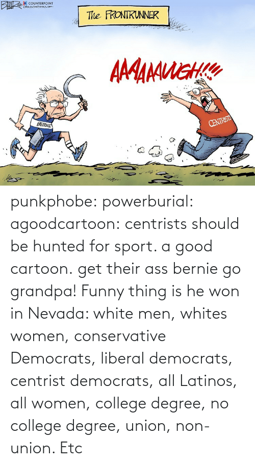 Cartoon: punkphobe: powerburial:  agoodcartoon:  centrists should be hunted for sport. a good cartoon.   get their ass bernie  go grandpa!    Funny thing is he won in Nevada: white men, whites women, conservative Democrats, liberal democrats, centrist democrats, all Latinos, all women, college degree, no college degree, union, non-union. Etc