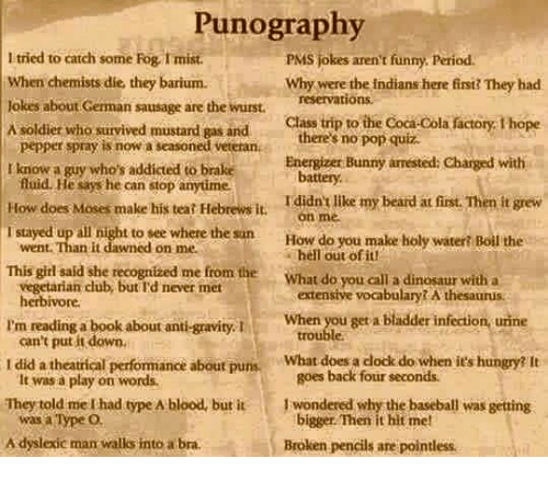 anti-gravity: Punography  tried to catch some Fog rmist  PMs jokes aren't funny. period.  when chemists dies they barium.  why were the Indians here first They had  okes about German sausage are the wurst  reservations.  Class trip to the Coca-Cola actory Thope  A soldier who survived mustard gas and  there's no pop quiz  pepper spray is now a seasoned veterana  Energizer Bunny arrested: Charged with  know a guy who's addicted to brake  fluid. He says he can stop anytime  battery.  How does Moses make his teat Hebrews it.  Ididn't like my beard at first. Then it grew  on me  IT stayed up all night to see where the sun  How do you make holy wateri Boil the  went Than it dawned on me.  out This girl said she recognized me from the  What do you call a dinosaur with a  vegetarian club never met  extensive vocabulary A thesaurus.  herbivore.  When you get a bladder infection urine  I'm reading a  book about anti-gravity. I  can't put it down.  did a theatrical performance about puns  What does a dock do when its hungry? It  goes back four seconds.  It was a play on words.  They told me had type A blood, but it 1 wondered why the baseball was getting  bigger Then it hit me!  was a Type O.  A dyslexic man walks into a bra.  Broken pencils are pointless.