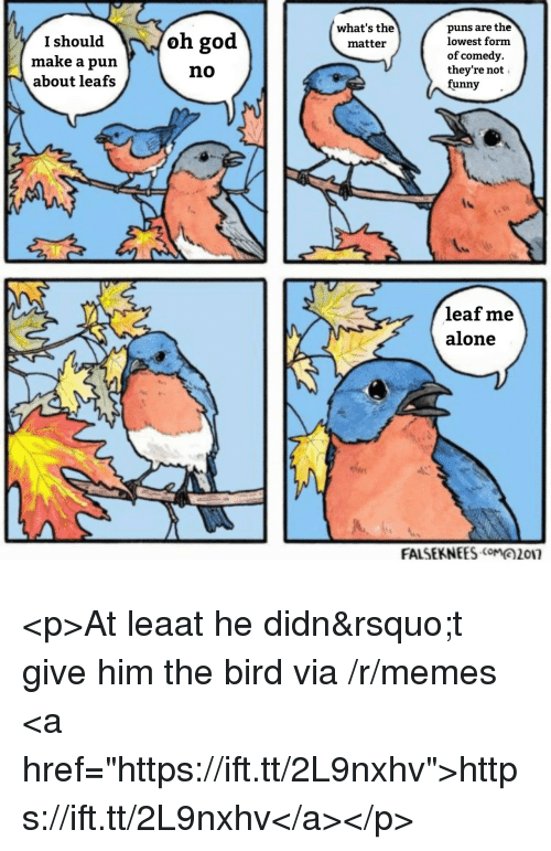 "Being Alone, Funny, and God: puns are the  lowest form  of comedy.  they're not  funny-  what's the  matteir  I should  make a pun  about leafs  oh god  no  leaf me  alone  FALSEKNEES017 <p>At leaat he didn't give him the bird via /r/memes <a href=""https://ift.tt/2L9nxhv"">https://ift.tt/2L9nxhv</a></p>"